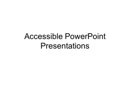 Accessible PowerPoint Presentations. If your presentation will go on the Web It's best if you start from scratch Create your presentation in normal or.