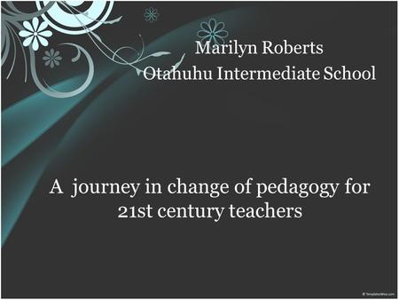 A journey in change of pedagogy for 21st century teachers Marilyn Roberts Otahuhu Intermediate School.
