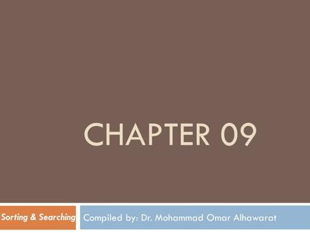 CHAPTER 09 Compiled by: Dr. Mohammad Omar Alhawarat Sorting & Searching.