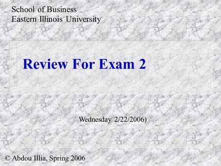 Review For Exam 2 School of Business Eastern Illinois University © Abdou Illia, Spring 2006 Wednesday 2/22/2006)