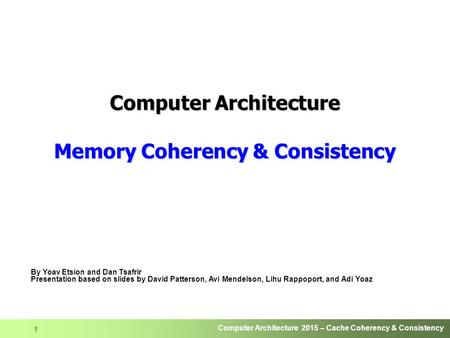 Computer Architecture 2015 – Cache Coherency & Consistency 1 Computer Architecture Memory Coherency & Consistency By Yoav Etsion and Dan Tsafrir Presentation.