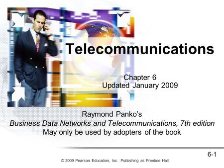 © 2009 Pearson Education, Inc. Publishing as Prentice Hall 6-1 Raymond Panko's Business Data Networks and Telecommunications, 7th edition May only be used.