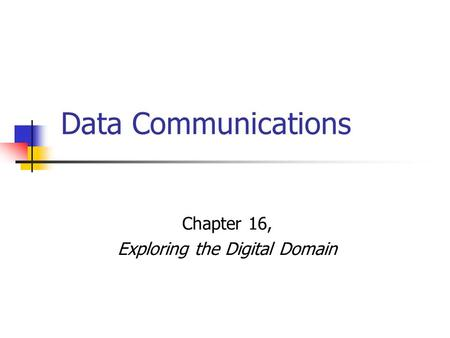 Data Communications Chapter 16, Exploring the Digital Domain.