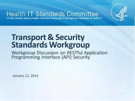 Workgroup Discussion on RESTful Application Programming Interface (API) Security Transport & Security Standards Workgroup January 12, 2014.