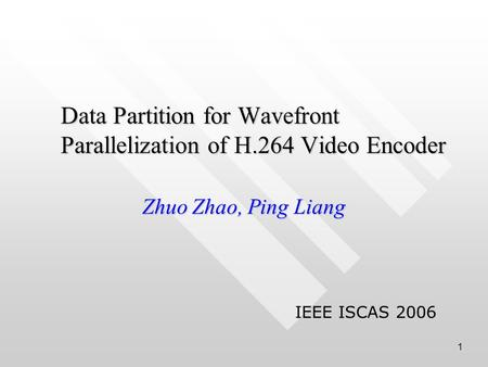 1 Data Partition for Wavefront Parallelization of H.264 Video Encoder Zhuo Zhao, Ping Liang IEEE ISCAS 2006.