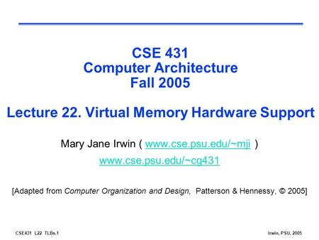 CSE431 L22 TLBs.1Irwin, PSU, 2005 CSE 431 Computer Architecture Fall 2005 Lecture 22. Virtual Memory Hardware Support Mary Jane Irwin ( www.cse.psu.edu/~mji.