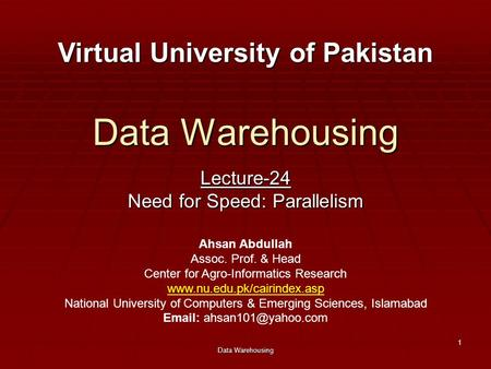 Data Warehousing 1 Lecture-24 Need for Speed: Parallelism Virtual University of Pakistan Ahsan Abdullah Assoc. Prof. & Head Center for Agro-Informatics.