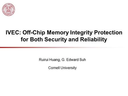 IVEC: Off-Chip Memory Integrity Protection for Both Security and Reliability Ruirui Huang, G. Edward Suh Cornell University.