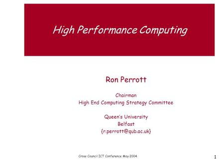 Cross Council ICT Conference May 2004 1 High Performance Computing Ron Perrott Chairman High End Computing Strategy Committee Queen's University Belfast.