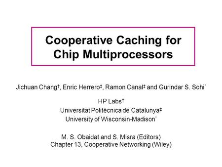 Cooperative Caching for Chip Multiprocessors Jichuan Chang †, Enric Herrero ‡, Ramon Canal ‡ and Gurindar S. Sohi * HP Labs † Universitat Politècnica de.