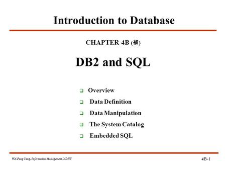 4B-1 Wei-Pang Yang, Information Management, NDHU Introduction to Database CHAPTER 4B ( 補 ) DB2 and SQL  Overview  Data Definition  Data Manipulation.