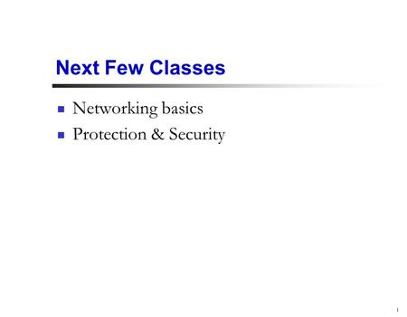 1 Next Few Classes Networking basics Protection & Security.