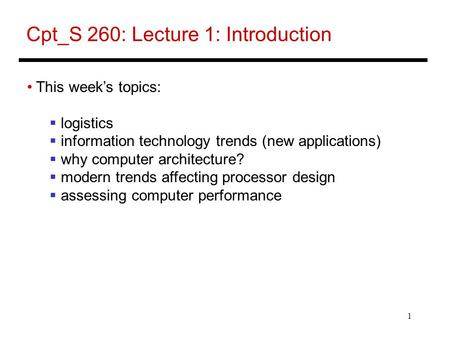 1 Cpt_S 260: Lecture 1: Introduction This week's topics:  logistics  information technology trends (new applications)  why computer architecture? 
