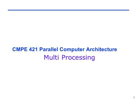 CMPE 421 Parallel Computer Architecture Multi Processing 1.