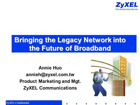 ZyXEL Confidential Bringing the Legacy Network into the Future of Broadband Annie Huo Product Marketing and Mgt. ZyXEL Communications.