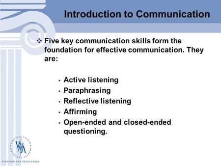 Introduction to Communication  Five key communication skills form the foundation for effective communication. They are:  Active listening  Paraphrasing.