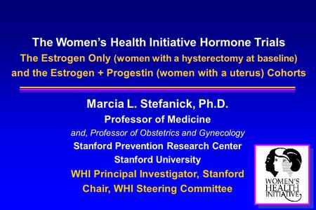The Women's Health Initiative Hormone Trials The Estrogen Only (women with a hysterectomy at baseline) and the Estrogen + Progestin (women with a uterus)