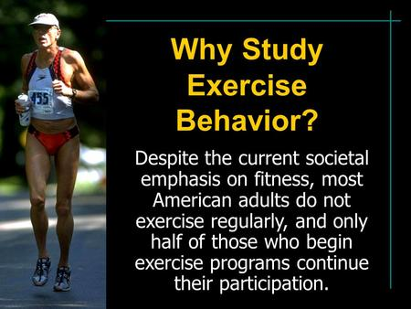Why Study Exercise Behavior? Despite the current societal emphasis on fitness, most American adults do not exercise regularly, and only half of those who.