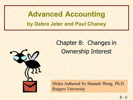 8 - 0 Advanced Accounting by Debra Jeter and Paul Chaney Chapter 8: Changes in Ownership Interest Slides Authored by Hannah Wong, Ph.D. Rutgers University.