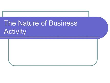 "The Nature of Business Activity. The BIG questions: What is a ""business""? What are the purposes of business activity?"