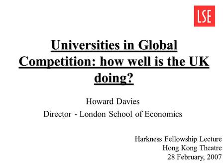 Universities in Global Competition: how well is the UK doing? Howard Davies Director - London School of Economics Harkness Fellowship Lecture Hong Kong.