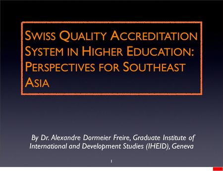 S WISS Q UALITY A CCREDITATION S YSTEM IN H IGHER E DUCATION : P ERSPECTIVES FOR S OUTHEAST A SIA By Dr. Alexandre Dormeier Freire, Graduate Institute.