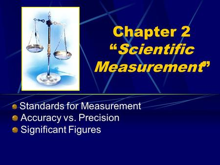 "Chapter 2 ""Scientific Measurement"" Standards for Measurement Accuracy vs. Precision Significant Figures."