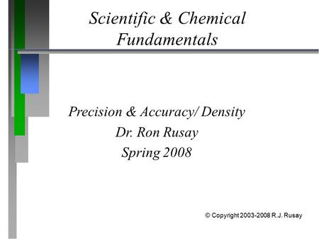 Scientific & Chemical Fundamentals Precision & Accuracy/ Density Dr. Ron Rusay Spring 2008 © Copyright 2003-2008 R.J. Rusay.