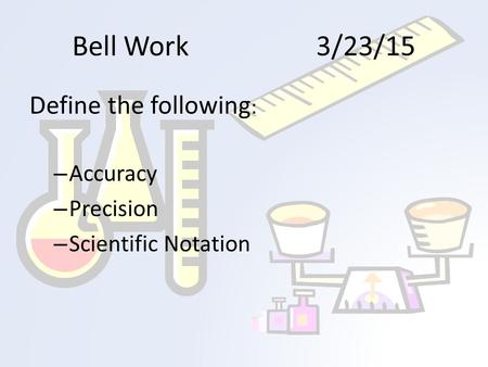 Bell Work3/23/15 Define the following : – Accuracy – Precision – Scientific Notation.