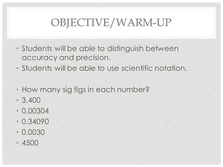 OBJECTIVE/WARM-UP Students will be able to distinguish between accuracy and precision. Students will be able to use scientific notation. How many sig.