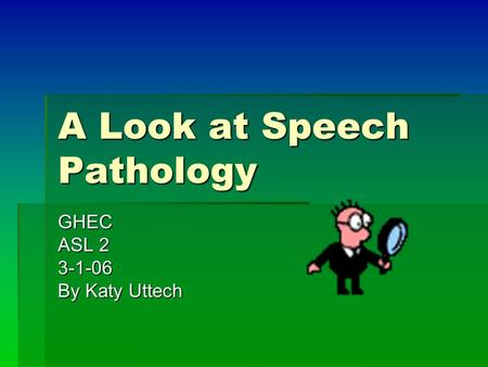 A Look at Speech Pathology GHEC ASL 2 3-1-06 By Katy Uttech.
