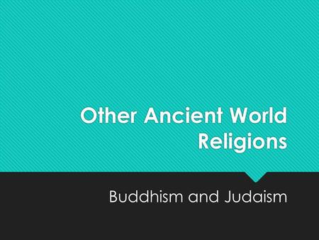 Other Ancient World Religions Buddhism and Judaism.