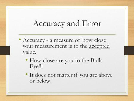 Accuracy and Error Accuracy - a measure of how close your measurement is to the accepted value. How close are you to the Bulls Eye!!! It does not matter.