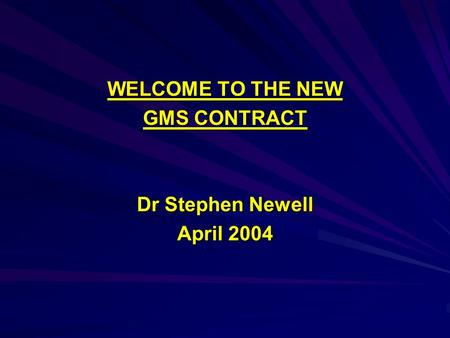 WELCOME TO THE NEW GMS CONTRACT Dr Stephen Newell April 2004.