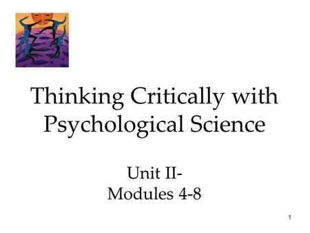 1 Thinking Critically with Psychological Science Unit II- Modules 4-8.