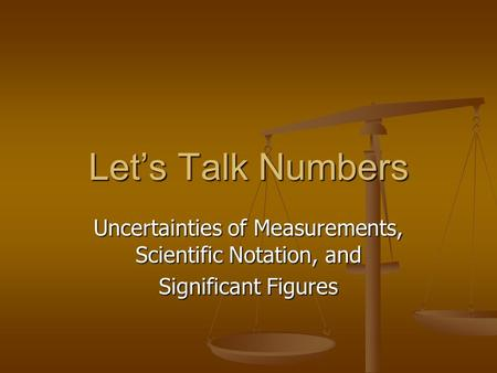 Let's Talk Numbers Uncertainties of Measurements, Scientific Notation, and Significant Figures.