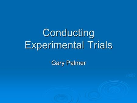 Conducting Experimental Trials Gary Palmer. Scientific Method  Formulation of Hypothesis  Planning an experiment to objectively test the hypothesis.