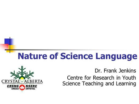Nature of Science Language Dr. Frank Jenkins Centre for Research in Youth Science Teaching and Learning.