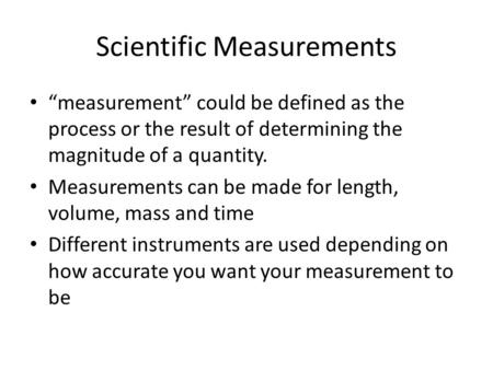 "Scientific Measurements ""measurement"" could be defined as the process or the result of determining the magnitude of a quantity. Measurements can be made."