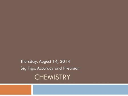 CHEMISTRY Thursday, August 14, 2014 Sig Figs, Accuracy and Precision.