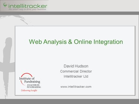 Web Analysis & Online Integration David Hudson Commercial Director Intellitracker Ltd www.intellitracker.com.