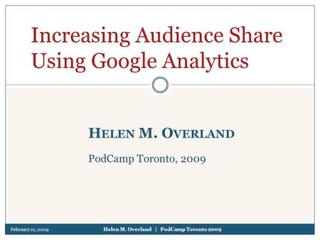 February 21, 2009 Helen M. Overland | PodCamp Toronto 2009 H ELEN M. O VERLAND PodCamp Toronto, 2009 Increasing Audience Share Using Google Analytics.