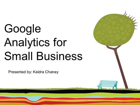 Google Analytics for Small Business Presented by: Keidra Chaney.