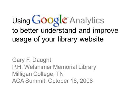 Using Google Analytics to better understand and improve usage of your library website Gary F. Daught P.H. Welshimer Memorial Library Milligan College,
