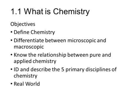 1.1 What is Chemistry Objectives Define Chemistry Differentiate between microscopic and macroscopic Know the relationship between pure and applied chemistry.