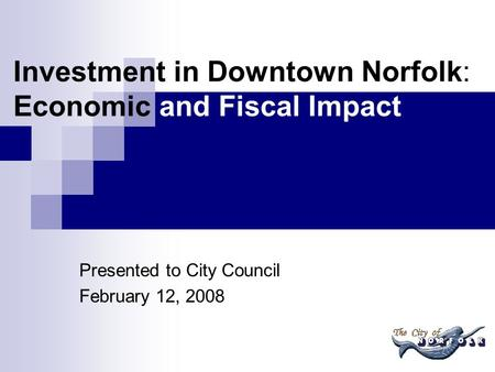 Investment in Downtown Norfolk: Economic and Fiscal Impact Presented to City Council February 12, 2008.