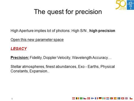 The quest for precision High Aperture implies lot of photons: High S/N, high precision Open this new parameter space LEGACY Precision: Fidelity, Doppler.