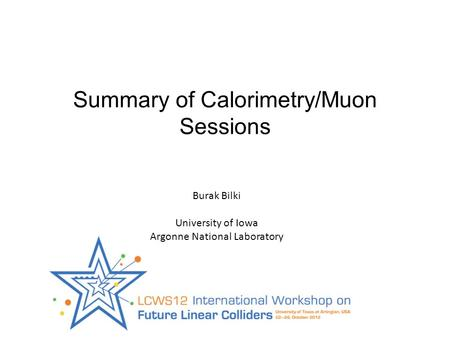Summary of Calorimetry/Muon Sessions Burak Bilki University of Iowa Argonne National Laboratory.