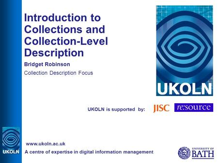 UKOLN is supported by: Introduction to Collections and Collection-Level Description Bridget Robinson Collection Description Focus A centre of expertise.
