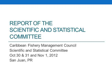 REPORT OF THE SCIENTIFIC AND STATISTICAL COMMITTEE Caribbean Fishery Management Council Scientific and Statistical Committee Oct 30 & 31 and Nov 1, 2012.